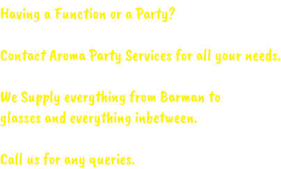 Having a Function or a Party?  Contact Aroma Party Services for all your needs.  We Supply everything from Barman to  glasses and everything inbetween.  Call us for any queries.